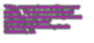 """Kirby, everyone loves working on your projects.  The days can be long and exhausting, but everyone always leaves exhilarated and in awe."" Umbrella Media Recording Studio Chatsworth, CA"