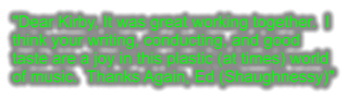 """Dear Kirby, It was great working together.  I think your writing, conducting, and good taste are a joy in this plastic (at times) world of music.  Thanks Again, Ed (Shaughnessy)"""